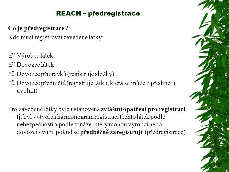 REACH – předregistrace Co je předregistrace ? Kdo musí registrovat zavedené látky:  Výrobce látek  Dovozce látek  Dovozce přípravků (registruje slo