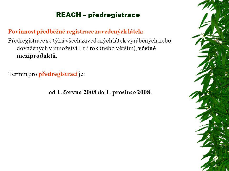 REACH – předregistrace Povinnost předběžné registrace zavedených látek: Předregistrace se týká všech zavedených látek vyráběných nebo dovážených v množství 1 t / rok (nebo větším), včetně meziproduktů.