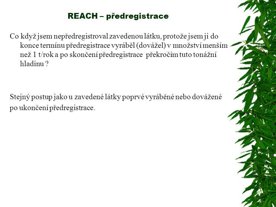 REACH – předregistrace Co když jsem nepředregistroval zavedenou látku, protože jsem ji do konce termínu předregistrace vyráběl (dovážel) v množství menším než 1 t/rok a po skončení předregistrace překročím tuto tonážní hladinu .