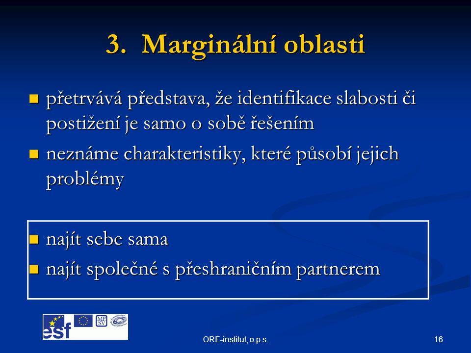 16ORE-institut, o.p.s. 3. Marginální oblasti  přetrvává představa, že identifikace slabosti či postižení je samo o sobě řešením  neznáme charakteris