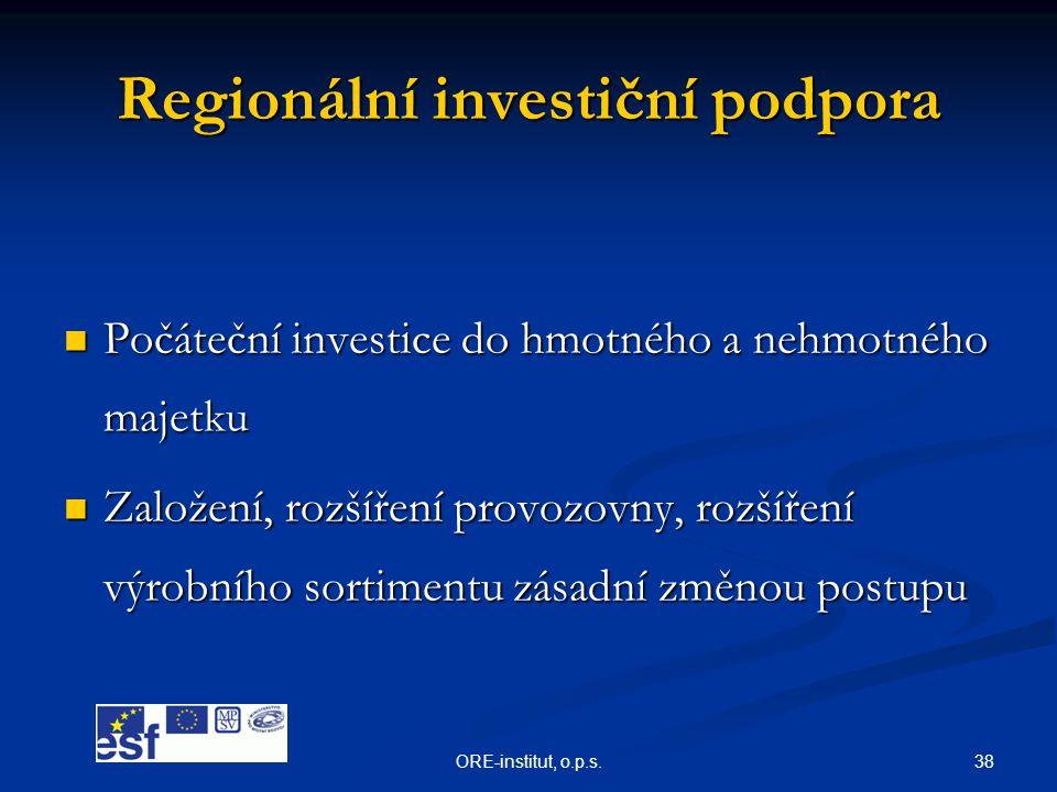 38ORE-institut, o.p.s. Regionální investiční podpora  Počáteční investice do hmotného a nehmotného majetku  Založení, rozšíření provozovny, rozšířen