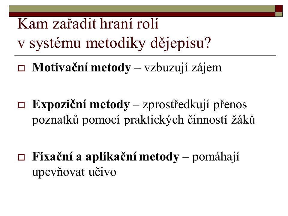 Kam zařadit hraní rolí v systému metodiky dějepisu?  Motivační metody – vzbuzují zájem  Expoziční metody – zprostředkují přenos poznatků pomocí prak