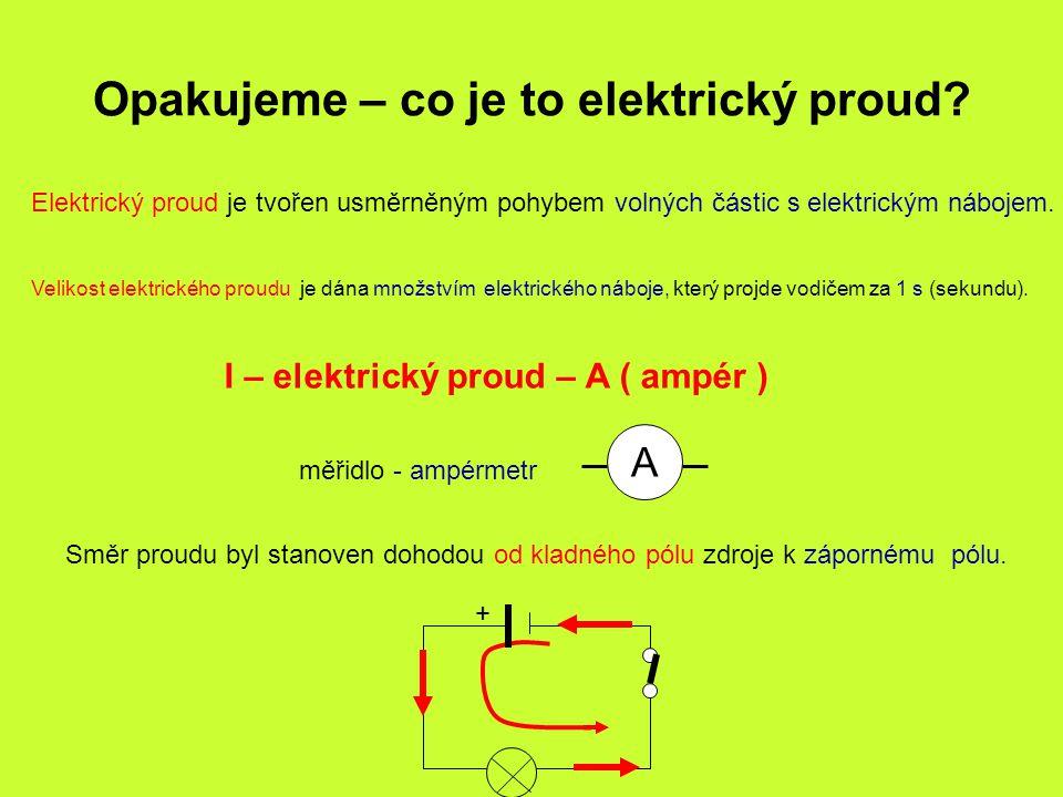 Opakujeme – co je to elektrický proud? Elektrický proud je tvořen usměrněným pohybem volných částic s elektrickým nábojem. Velikost elektrického proud