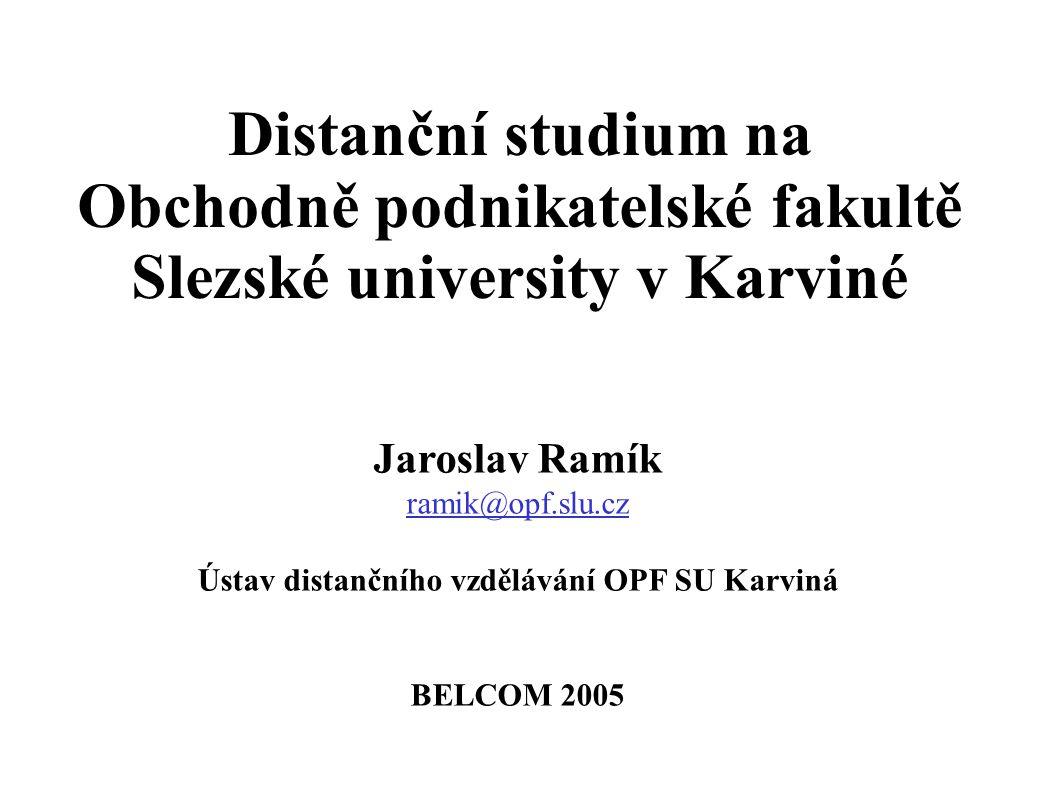 Distanční studium na Obchodně podnikatelské fakultě Slezské university v Karviné Jaroslav Ramík ramik@opf.slu.cz Ústav distančního vzdělávání OPF SU Karviná BELCOM 2005