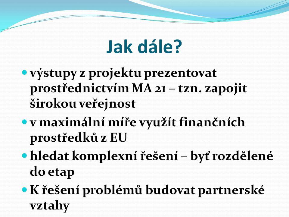 Jak dále?  výstupy z projektu prezentovat prostřednictvím MA 21 – tzn. zapojit širokou veřejnost  v maximální míře využít finančních prostředků z EU