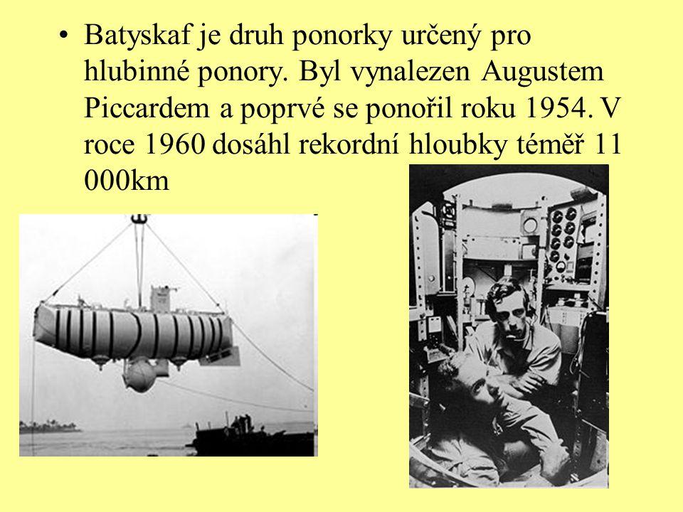 •Batyskaf je druh ponorky určený pro hlubinné ponory. Byl vynalezen Augustem Piccardem a poprvé se ponořil roku 1954. V roce 1960 dosáhl rekordní hlou