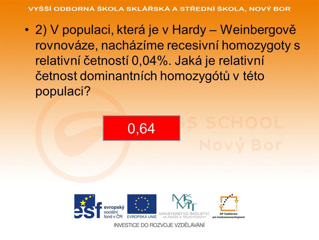 •1) V populaci, která je v Hardy – Weinbergově rovnováze, nacházíme recesivní homozygoty s relativní četností 4%.