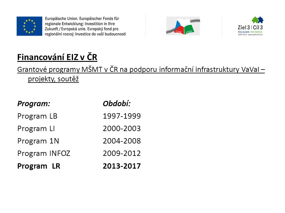 Financování EIZ v ČR Grantové programy MŠMT v ČR na podporu informační infrastruktury VaVaI – projekty, soutěž Program:Období: Program LB 1997-1999 Pr