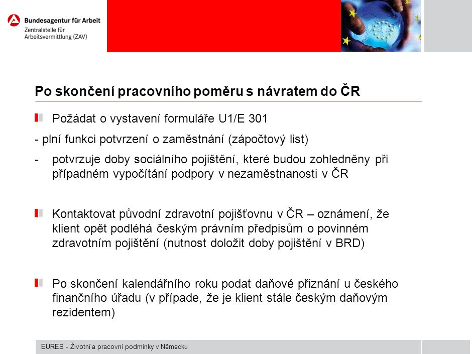 Po skončení pracovního poměru s návratem do ČR Požádat o vystavení formuláře U1/E 301 - plní funkci potvrzení o zaměstnání (zápočtový list) -potvrzuje