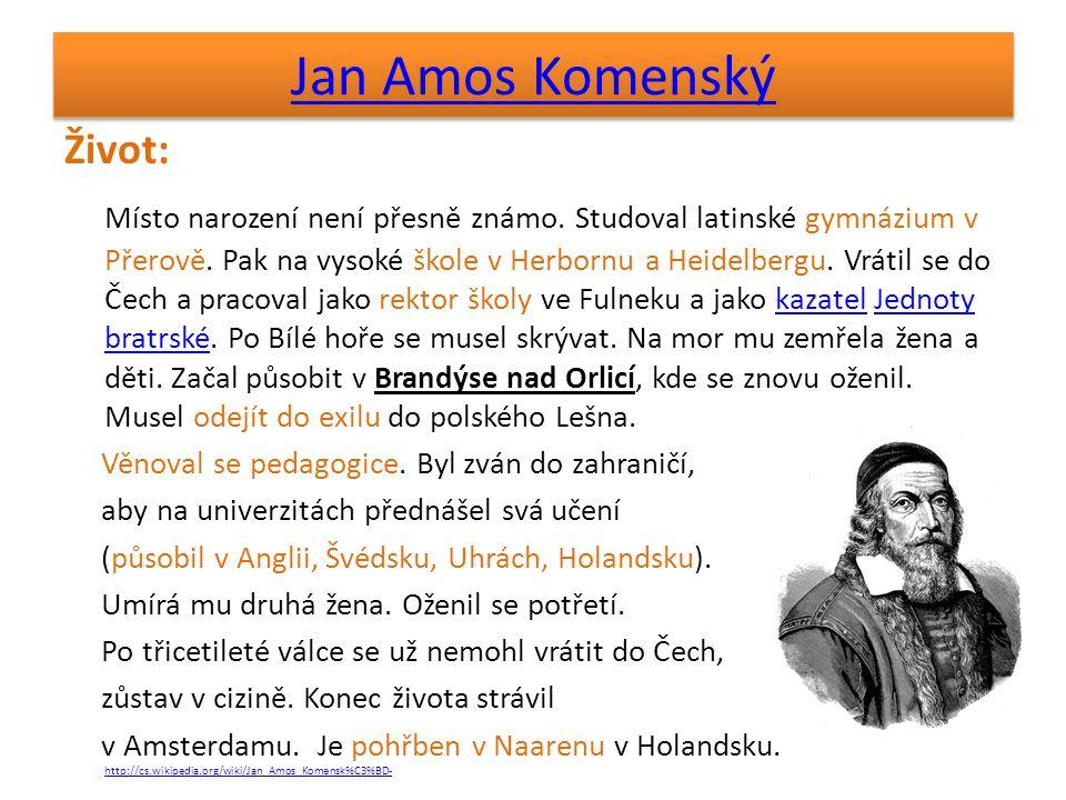 Jan Amos Komenský Život: Místo narození není přesně známo. Studoval latinské gymnázium v Přerově. Pak na vysoké škole v Herbornu a Heidelbergu. Vrátil