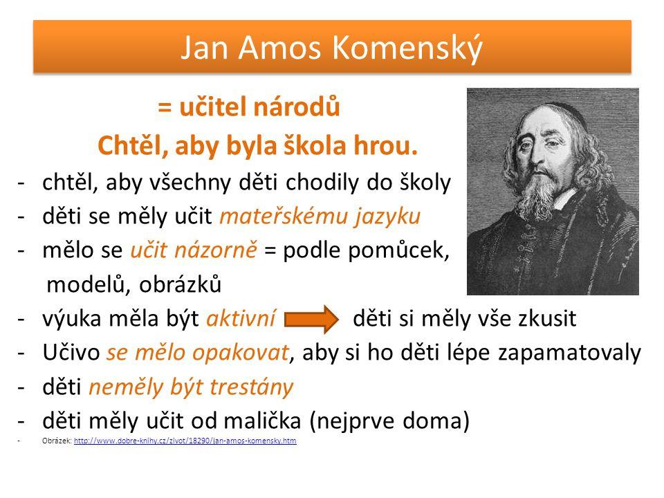 Jan Amos Komenský = učitel národů Chtěl, aby byla škola hrou. -chtěl, aby všechny děti chodily do školy -děti se měly učit mateřskému jazyku -mělo se