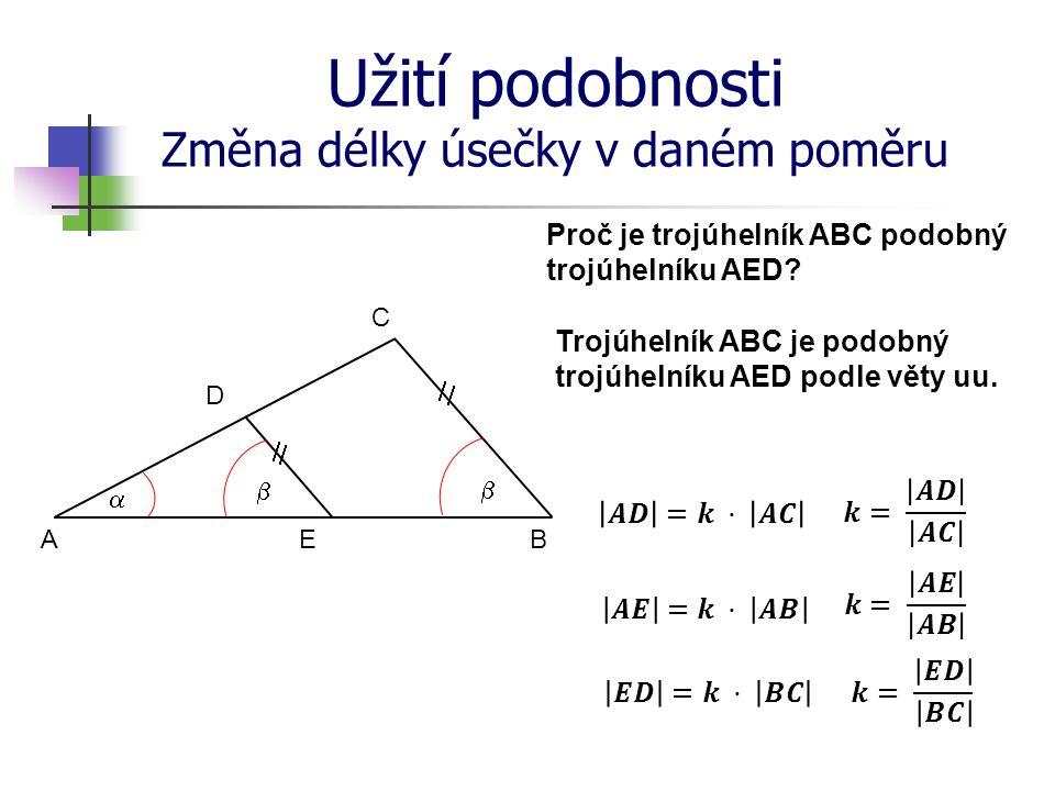 Užití podobnosti Změna délky úsečky v daném poměru Proč je trojúhelník ABC podobný trojúhelníku AED? A D E B C        Trojúhelník ABC je podobn