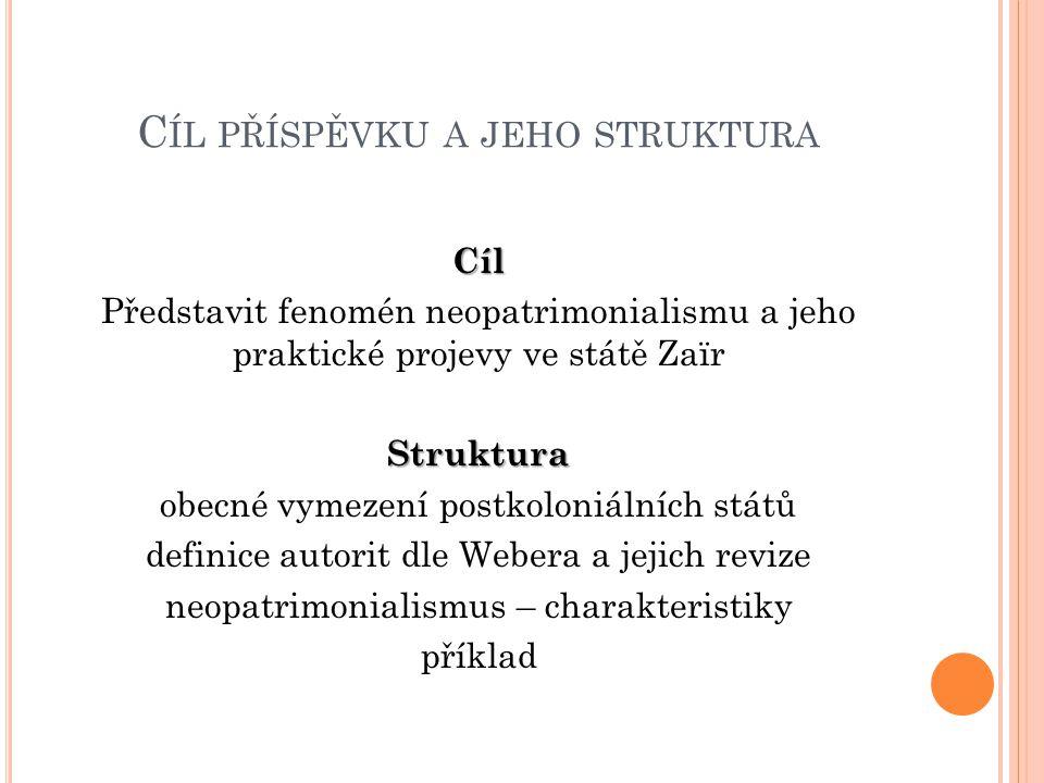 C ÍL PŘÍSPĚVKU A JEHO STRUKTURA Cíl Představit fenomén neopatrimonialismu a jeho praktické projevy ve státě ZaïrStruktura obecné vymezení postkoloniál
