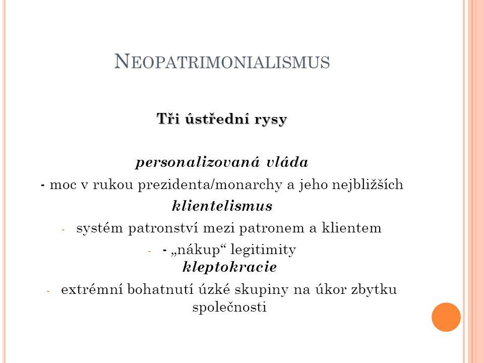 N EOPATRIMONIALISMUS Tři ústřední rysy personalizovaná vláda - moc v rukou prezidenta/monarchy a jeho nejbližších klientelismus - systém patronství me