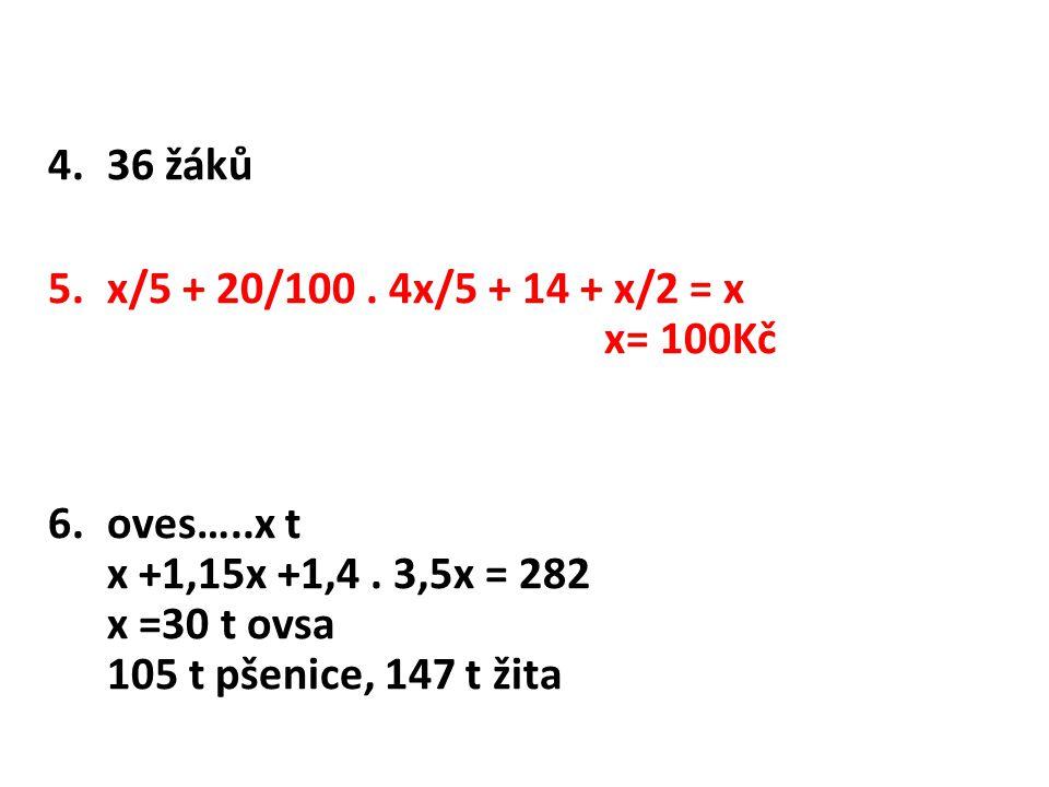 4.36 žáků 5.x/5 + 20/100. 4x/5 + 14 + x/2 = x x= 100Kč 6.oves…..x t x +1,15x +1,4. 3,5x = 282 x =30 t ovsa 105 t pšenice, 147 t žita