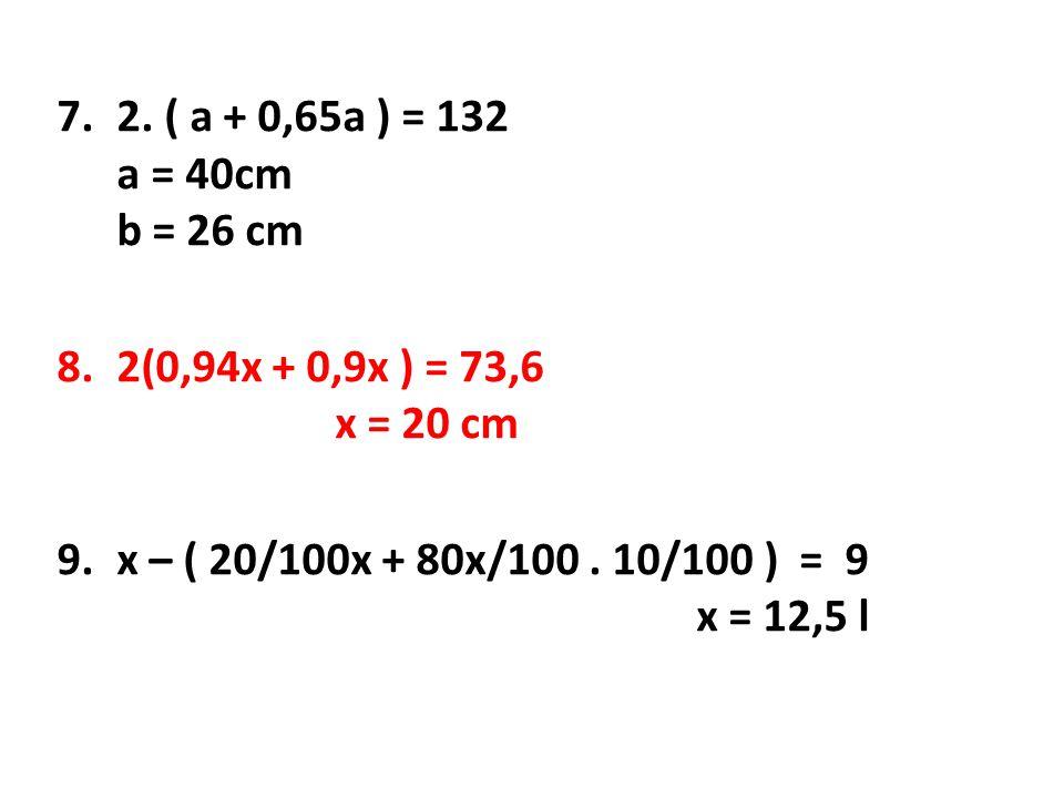 7.2. ( a + 0,65a ) = 132 a = 40cm b = 26 cm 8.2(0,94x + 0,9x ) = 73,6 x = 20 cm 9.x – ( 20/100x + 80x/100. 10/100 ) = 9 x = 12,5 l