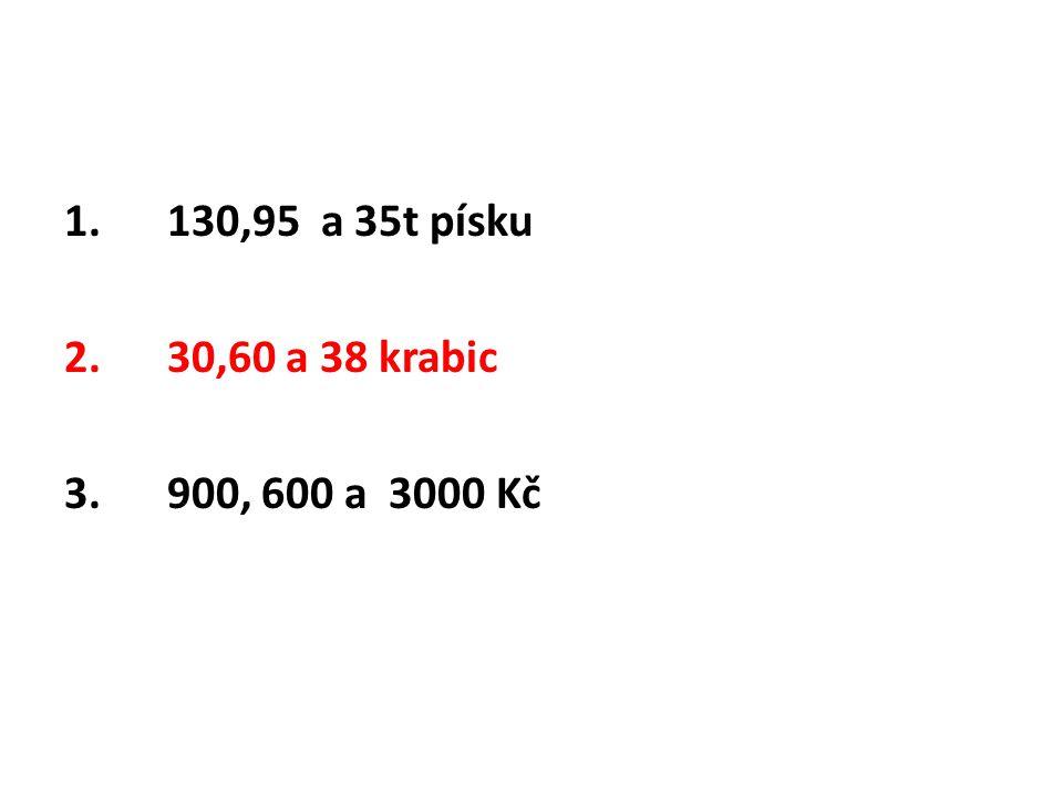 1. 130,95 a 35t písku 2. 30,60 a 38 krabic 3. 900, 600 a 3000 Kč