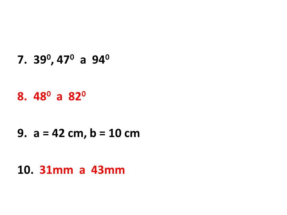 7.39 0, 47 0 a 94 0 8.48 0 a 82 0 9.a = 42 cm, b = 10 cm 10. 31mm a 43mm