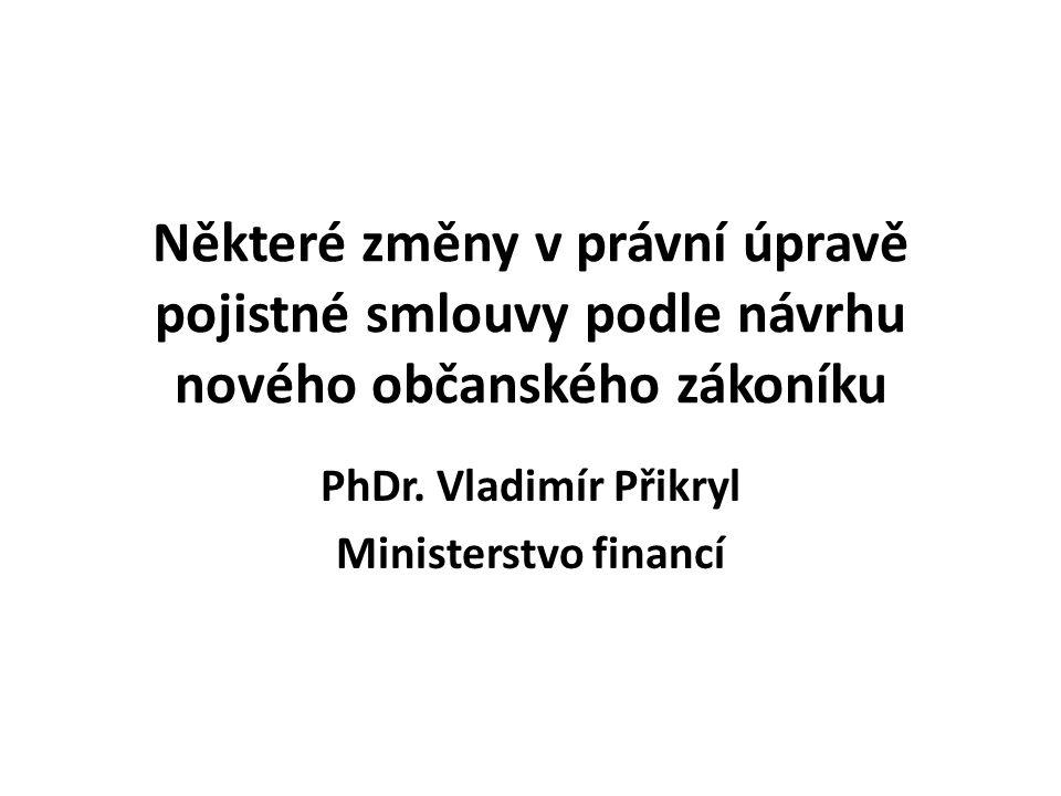 Některé změny v právní úpravě pojistné smlouvy podle návrhu nového občanského zákoníku PhDr. Vladimír Přikryl Ministerstvo financí