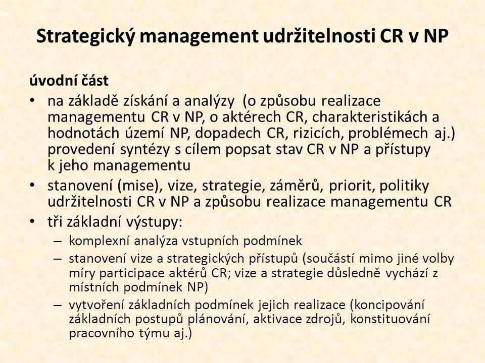 Strategický management udržitelnosti CR v NP úvodní část • na základě získání a analýzy (o způsobu realizace managementu CR v NP, o aktérech CR, charakteristikách a hodnotách území NP, dopadech CR, rizicích, problémech aj.) provedení syntézy s cílem popsat stav CR v NP a přístupy k jeho managementu • stanovení (mise), vize, strategie, záměrů, priorit, politiky udržitelnosti CR v NP a způsobu realizace managementu CR • tři základní výstupy: – komplexní analýza vstupních podmínek – stanovení vize a strategických přístupů (součástí mimo jiné volby míry participace aktérů CR; vize a strategie důsledně vychází z místních podmínek NP) – vytvoření základních podmínek jejich realizace (koncipování základních postupů plánování, aktivace zdrojů, konstituování pracovního týmu aj.)