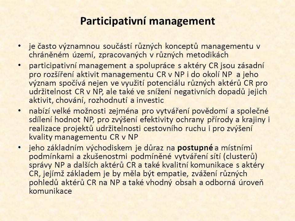 Participativní management • je často významnou součástí různých konceptů managementu v chráněném území, zpracovaných v různých metodikách • participativní management a spolupráce s aktéry CR jsou zásadní pro rozšíření aktivit managementu CR v NP i do okolí NP a jeho význam spočívá nejen ve využití potenciálu různých aktérů CR pro udržitelnost CR v NP, ale také ve snížení negativních dopadů jejich aktivit, chování, rozhodnutí a investic • nabízí velké možnosti zejména pro vytváření povědomí a společné sdílení hodnot NP, pro zvýšení efektivity ochrany přírody a krajiny i realizace projektů udržitelnosti cestovního ruchu i pro zvýšení kvality managementu CR v NP • jeho základním východiskem je důraz na postupné a místními podmínkami a zkušenostmi podmíněné vytváření sítí (clusterů) správy NP a dalších aktérů CR a také kvalitní komunikace s aktéry CR, jejímž základem je by měla být empatie, zvážení různých pohledů aktérů CR na NP a také vhodný obsah a odborná úroveň komunikace