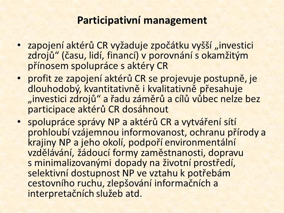 """Participativní management • zapojení aktérů CR vyžaduje zpočátku vyšší """"investici zdrojů (času, lidí, financí) v porovnání s okamžitým přínosem spolupráce s aktéry CR • profit ze zapojení aktérů CR se projevuje postupně, je dlouhodobý, kvantitativně i kvalitativně přesahuje """"investici zdrojů a řadu záměrů a cílů vůbec nelze bez participace aktérů CR dosáhnout • spolupráce správy NP a aktérů CR a vytváření sítí prohloubí vzájemnou informovanost, ochranu přírody a krajiny NP a jeho okolí, podpoří environmentální vzdělávání, žádoucí formy zaměstnanosti, dopravu s minimalizovanými dopady na životní prostředí, selektivní dostupnost NP ve vztahu k potřebám cestovního ruchu, zlepšování informačních a interpretačních služeb atd."""