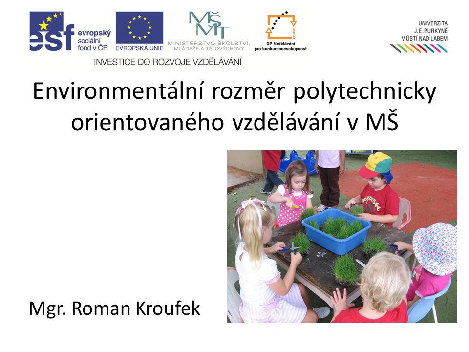 Mgr. Roman Kroufek Environmentální rozměr polytechnicky orientovaného vzdělávání v MŠ