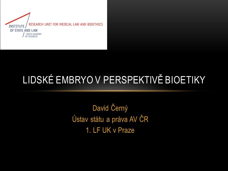David Černý Ústav státu a práva AV ČR 1. LF UK v Praze LIDSKÉ EMBRYO V PERSPEKTIVĚ BIOETIKY