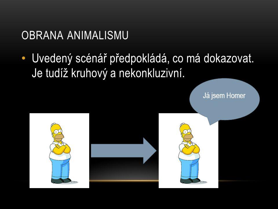 OBRANA ANIMALISMU • Uvedený scénář předpokládá, co má dokazovat. Je tudíž kruhový a nekonkluzivní. Já jsem Homer