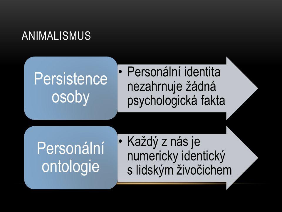 ANIMALISMUS •Personální identita nezahrnuje žádná psychologická fakta Persistence osoby •Každý z nás je numericky identický s lidským živočichem Perso