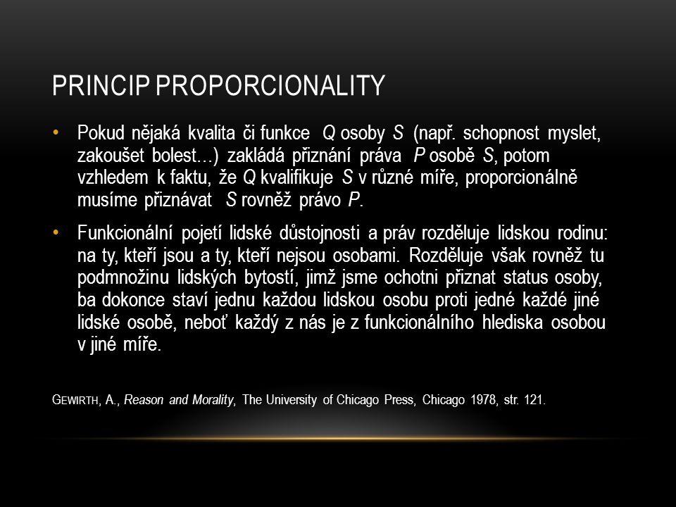PRINCIP PROPORCIONALITY • Pokud nějaká kvalita či funkce Q osoby S (např. schopnost myslet, zakoušet bolest…) zakládá přiznání práva P osobě S, potom