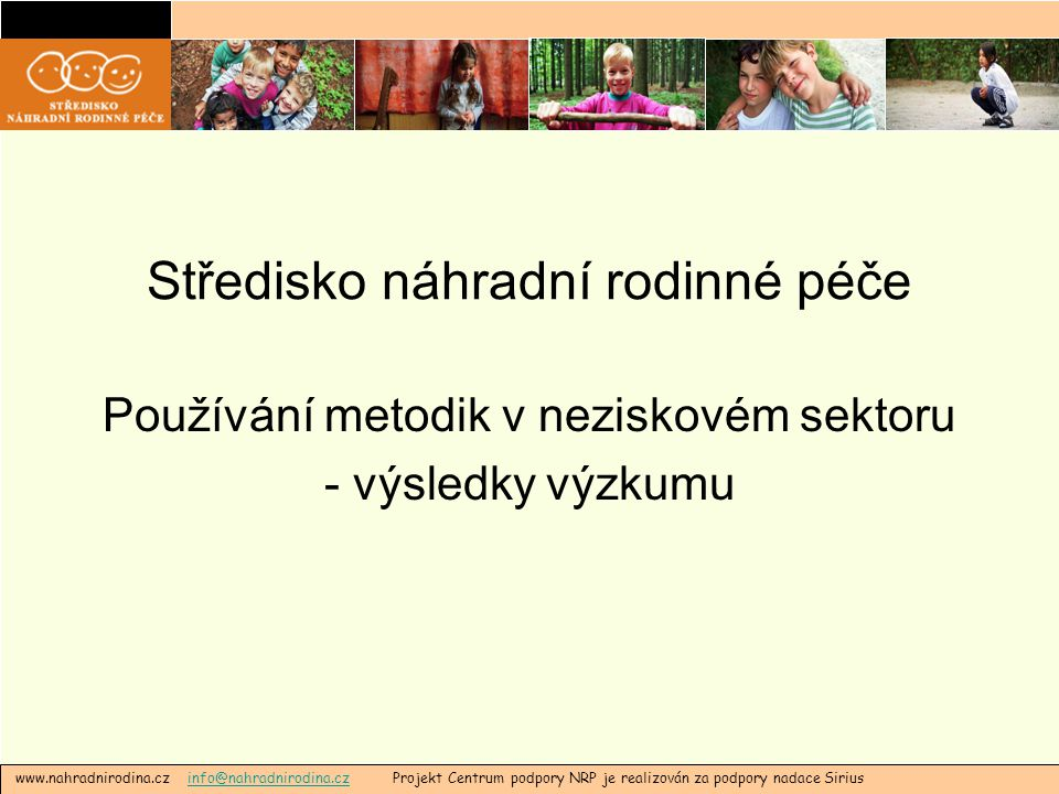 www.nahradnirodina.cz info@nahradnirodina.cz Projekt Centrum podpory NRP je realizován za podpory nadace Siriusinfo@nahradnirodina.cz Stručné shrnutí výzkumu •Neziskové organizace v adresáři SNRP •Online dotazník •Termín: od 19.