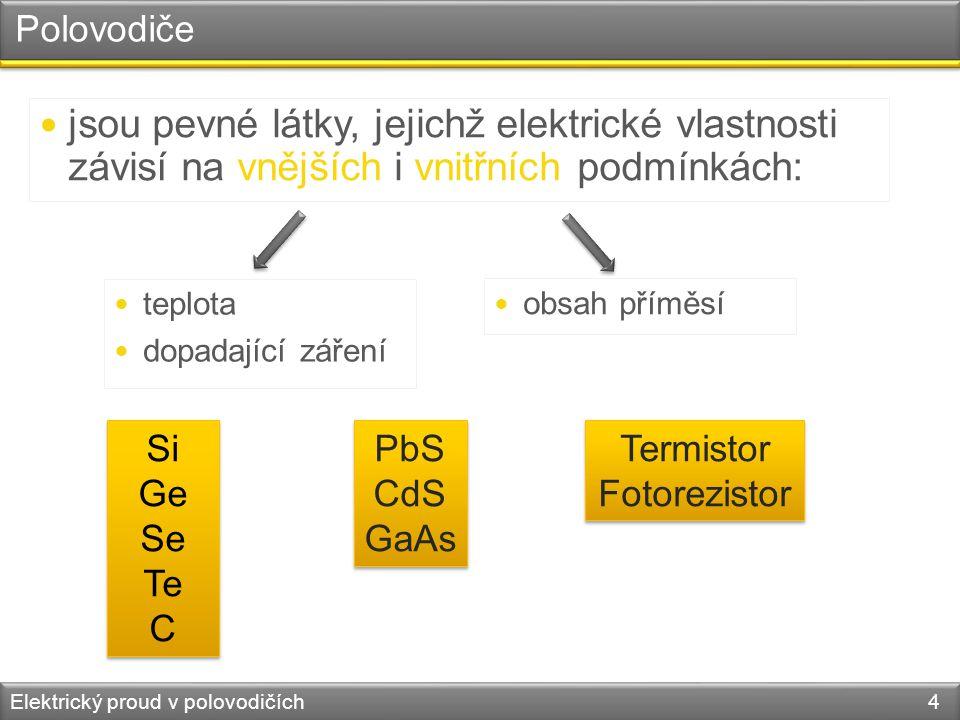 Polovodiče Elektrický proud v polovodičích 4  jsou pevné látky, jejichž elektrické vlastnosti závisí na vnějších i vnitřních podmínkách:  teplota  dopadající záření Si Ge Se Te C Si Ge Se Te C PbS CdS GaAs PbS CdS GaAs Termistor Fotorezistor Termistor Fotorezistor  obsah příměsí
