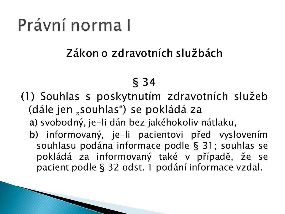 """Zákon o zdravotních službách § 34 (1) Souhlas s poskytnutím zdravotních služeb (dále jen """"souhlas ) se pokládá za a) svobodný, je-li dán bez jakéhokoliv nátlaku, b) informovaný, je-li pacientovi před vyslovením souhlasu podána informace podle § 31; souhlas se pokládá za informovaný také v případě, že se pacient podle § 32 odst."""