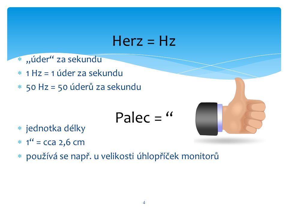 """ """"úder"""" za sekundu  1 Hz = 1 úder za sekundu  50 Hz = 50 úderů za sekundu  jednotka délky  1'' = cca 2,6 cm  používá se např. u velikosti úhlopř"""
