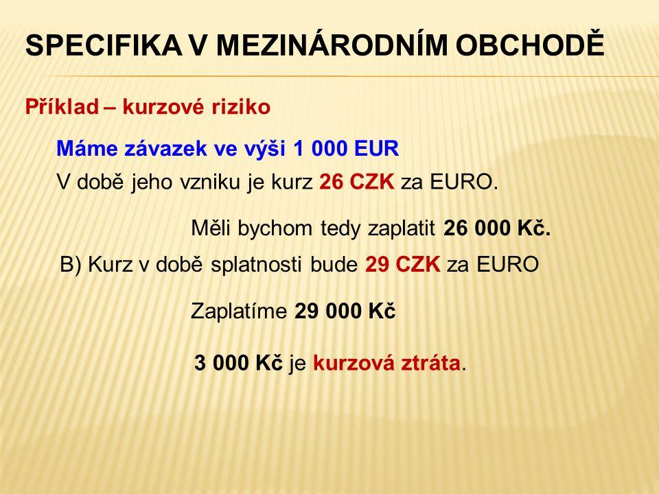 SPECIFIKA V MEZINÁRODNÍM OBCHODĚ V době jeho vzniku je kurz 26 CZK za EURO. Máme závazek ve výši 1 000 EUR Měli bychom tedy zaplatit 26 000 Kč. Příkla
