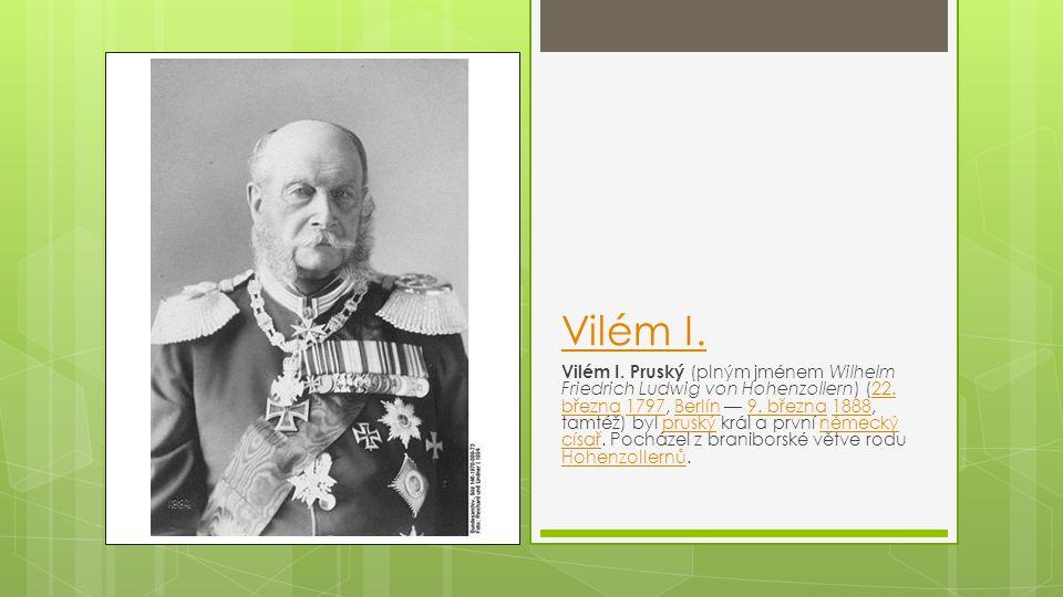 Vilém I. Vilém I. Pruský (plným jménem Wilhelm Friedrich Ludwig von Hohenzollern) (22. března 1797, Berlín — 9. března 1888, tamtéž) byl pruský král a
