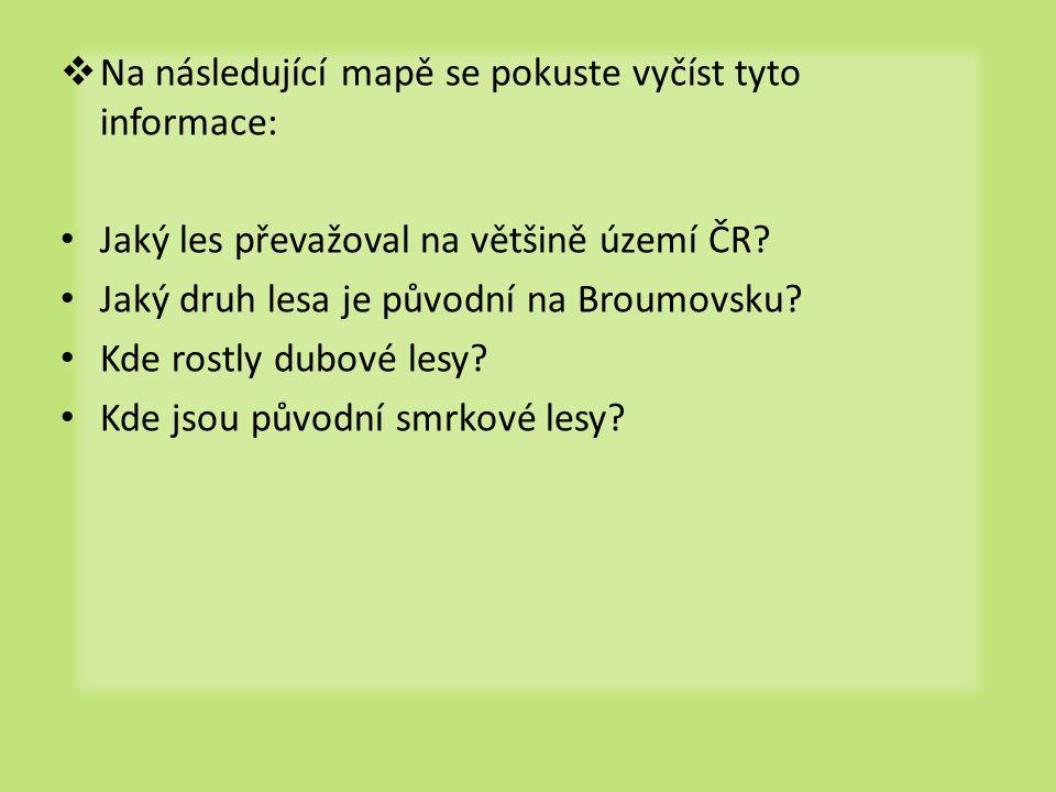  Na následující mapě se pokuste vyčíst tyto informace: • Jaký les převažoval na většině území ČR? • Jaký druh lesa je původní na Broumovsku? • Kde ro