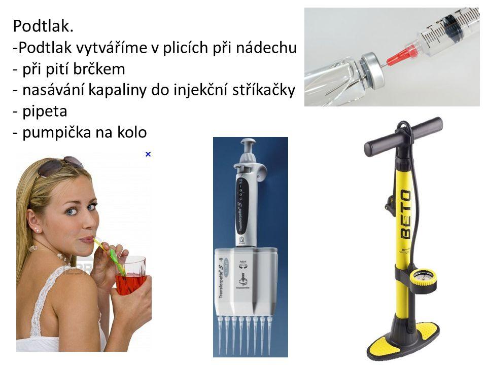 Podtlak. -Podtlak vytváříme v plicích při nádechu - při pití brčkem - nasávání kapaliny do injekční stříkačky - pipeta - pumpička na kolo