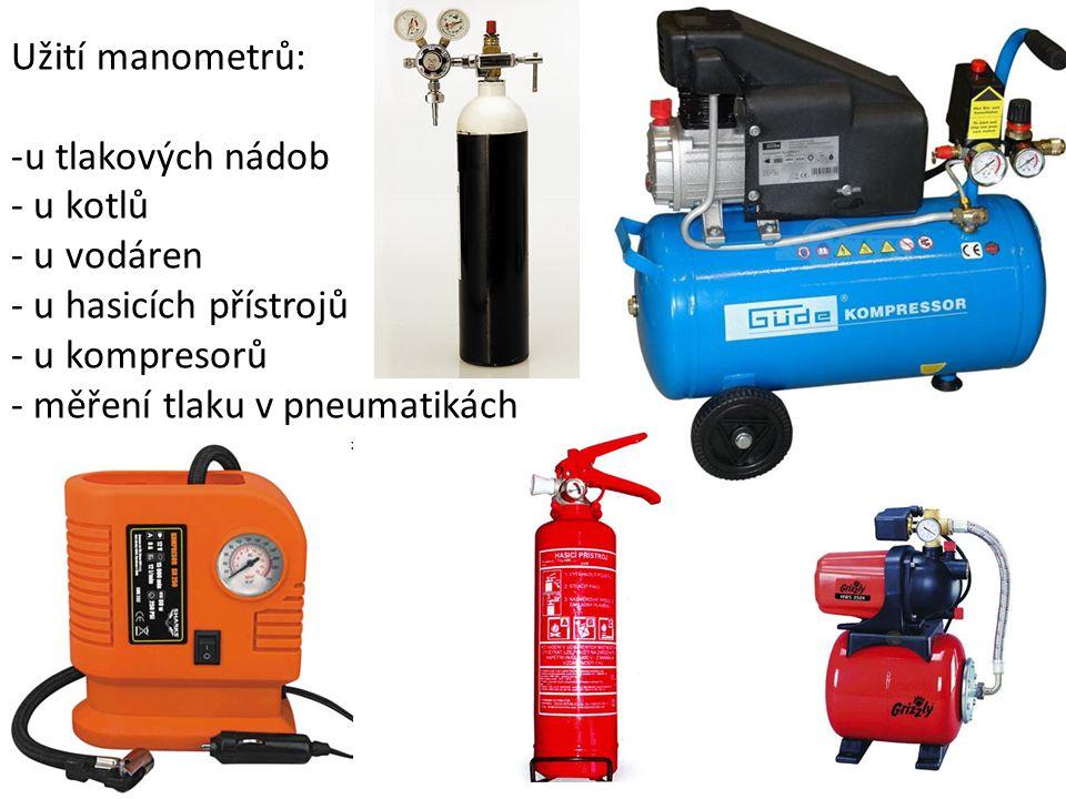 Užití manometrů: -u tlakových nádob - u kotlů - u vodáren - u hasicích přístrojů - u kompresorů - měření tlaku v pneumatikách