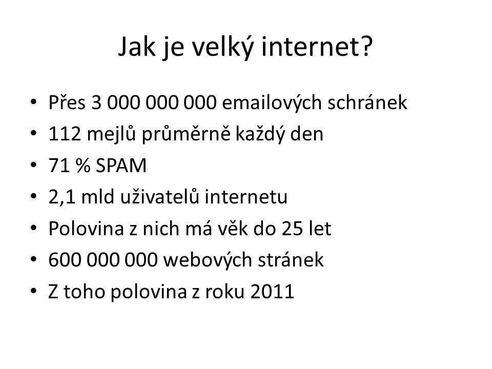 Jak je velký internet? • Přes 3 000 000 000 emailových schránek • 112 mejlů průměrně každý den • 71 % SPAM • 2,1 mld uživatelů internetu • Polovina z