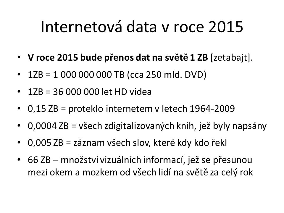 Internetová data v roce 2015 • V roce 2015 bude přenos dat na světě 1 ZB [zetabajt]. • 1ZB = 1 000 000 000 TB (cca 250 mld. DVD) • 1ZB = 36 000 000 le