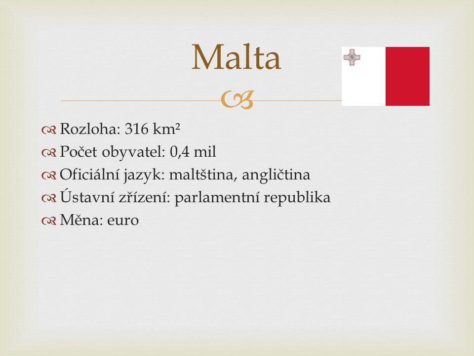   Rozloha: 316 km²  Počet obyvatel: 0,4 mil  Oficiální jazyk: maltština, angličtina  Ústavní zřízení: parlamentní republika  Měna: euro Malta