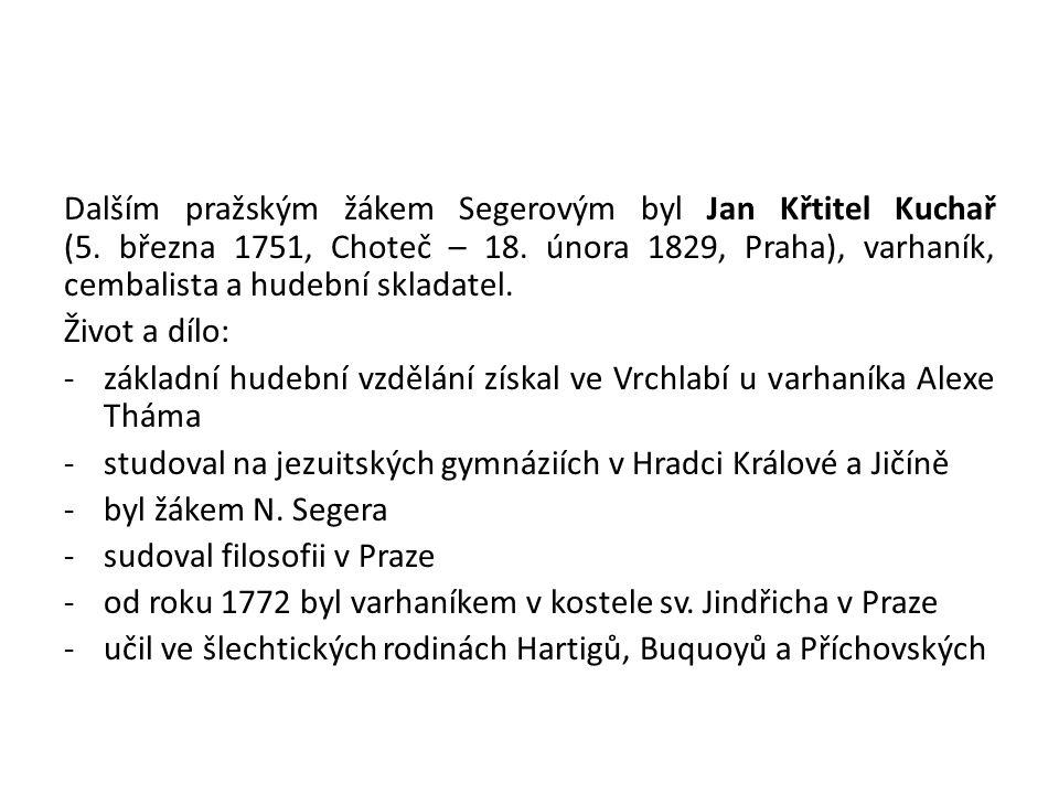 Dalším pražským žákem Segerovým byl Jan Křtitel Kuchař (5. března 1751, Choteč – 18. února 1829, Praha), varhaník, cembalista a hudební skladatel. Živ