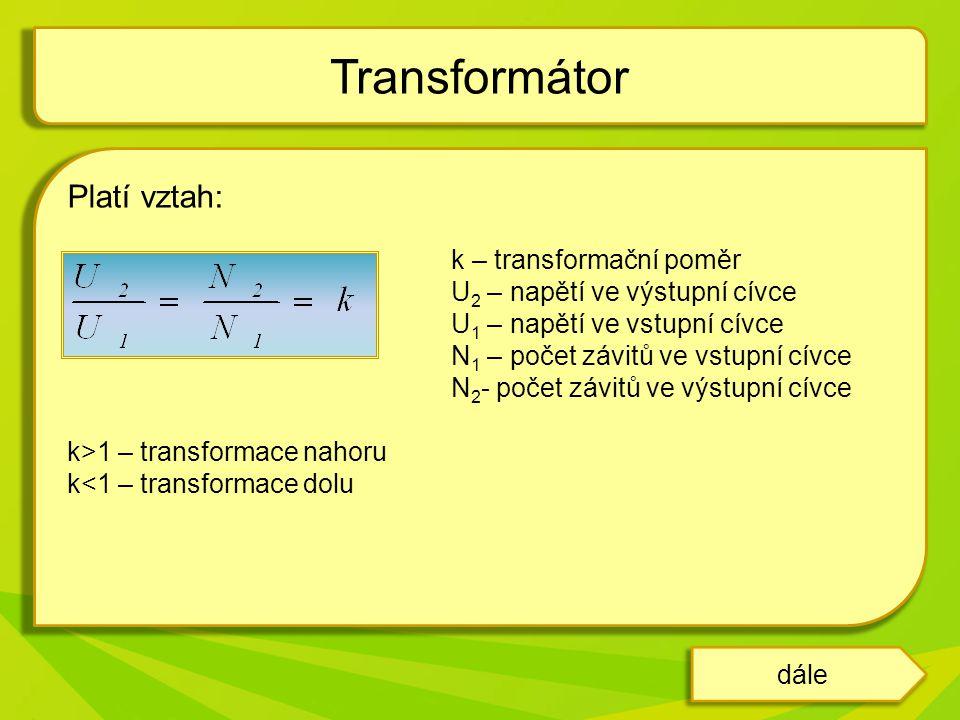 Platí vztah: k – transformační poměr U 2 – napětí ve výstupní cívce U 1 – napětí ve vstupní cívce N 1 – počet závitů ve vstupní cívce N 2 - počet závitů ve výstupní cívce k>1 – transformace nahoru k<1 – transformace dolu Transformátor dále