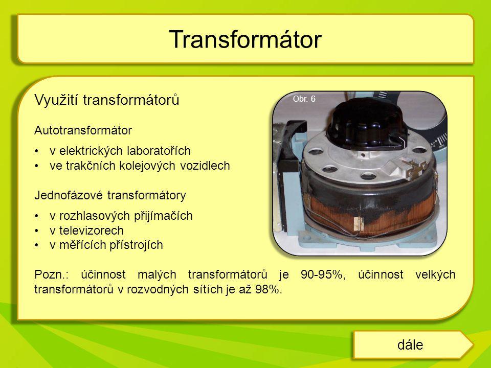 Využití transformátorů Autotransformátor •v elektrických laboratořích •ve trakčních kolejových vozidlech Jednofázové transformátory •v rozhlasových přijímačích •v televizorech •v měřících přístrojích Pozn.: účinnost malých transformátorů je 90-95%, účinnost velkých transformátorů v rozvodných sítích je až 98%.