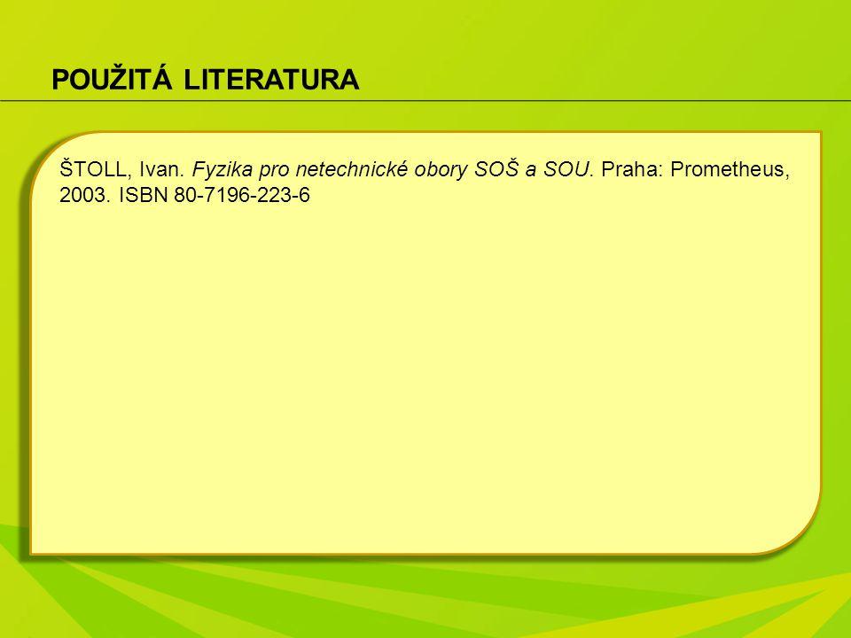 POUŽITÁ LITERATURA ŠTOLL, Ivan.Fyzika pro netechnické obory SOŠ a SOU.