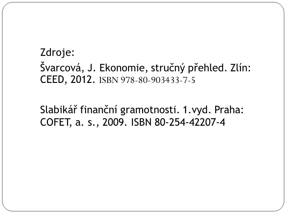 Zdroje: Švarcová, J. Ekonomie, stručný přehled. Zlín: CEED, 2012. ISBN 978-80-903433-7-5 Slabikář finanční gramotnosti. 1.vyd. Praha: COFET, a. s., 20