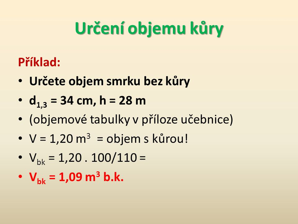 Určení objemu kůry Příklad: • Určete objem smrku bez kůry • d 1,3 = 34 cm, h = 28 m • (objemové tabulky v příloze učebnice) • V = 1,20 m 3 = objem s k