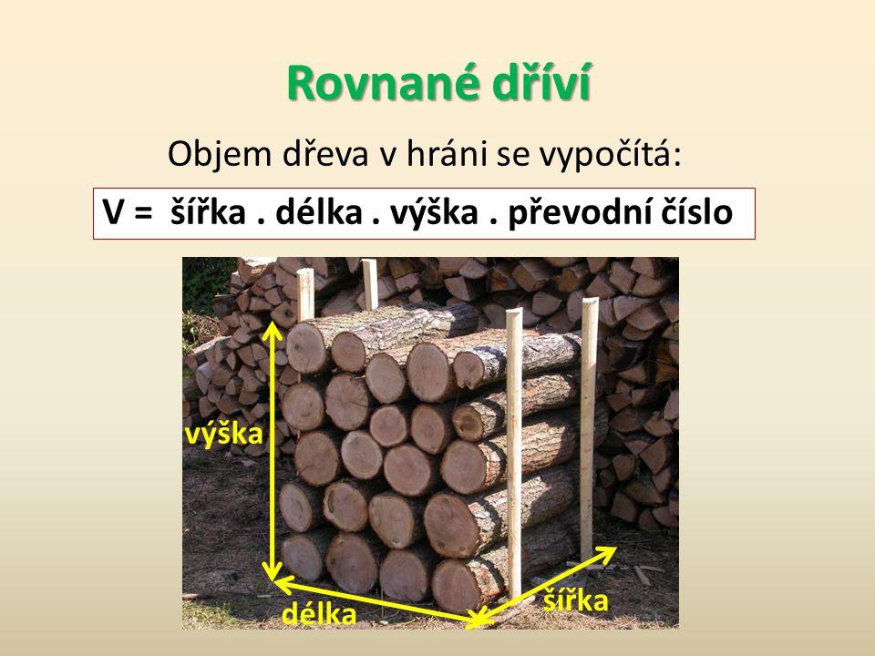 délka výška šířka Objem dřeva v hráni se vypočítá: V = šířka. délka. výška. převodní číslo Rovnané dříví